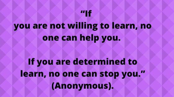 """If you are not willing to learn, no one can help you. If you are determined to learn, no one can stop you."" (Anonymous)."